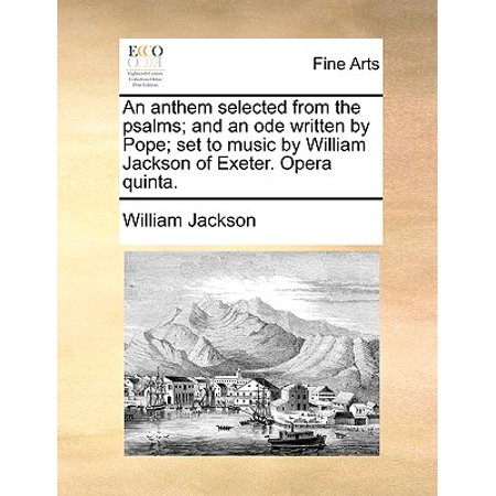 Anthems Set (An Anthem Selected from the Psalms; And an Ode Written by Pope; Set to Music by William Jackson of Exeter. Opera Quinta. )