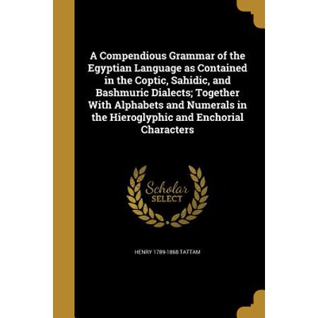 A Compendious Grammar of the Egyptian Language as Contained in the Coptic, Sahidic, and Bashmuric Dialects; Together with Alphabets and Numerals in the Hieroglyphic and Enchorial (Number Of Languages And Dialects In India)