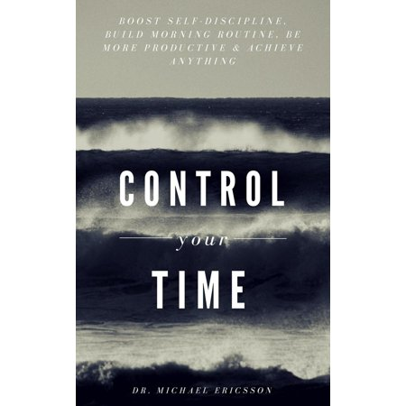 Control Your Time: Boost Self-Discipline, Build Morning Routine, Be More Productive & Achieve Anything -