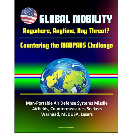 Global Mobility: Anywhere, Anytime, Any Threat? Countering the MANPADS Challenge - Man-Portable Air Defense Systems Missile, Airfields, Countermeasures, Seekers, Warhead, MEDUSA, Lasers -