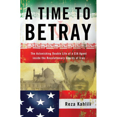 A Time to Betray : The Astonishing Double Life of a CIA Agent Inside the Revolutionary Guards of