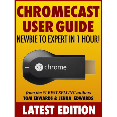 Chromecast User Guide: Newbie to Expert in 1 Hour! -
