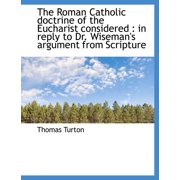The Roman Catholic Doctrine of the Eucharist Considered : In Reply to Dr. Wiseman's Argument from SC