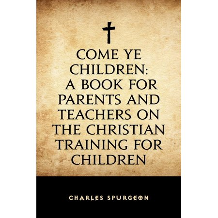 Come Ye Children: A Book for Parents and Teachers on the Christian Training for Children - eBook ()