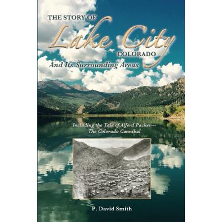 The Story of Lake City, Colorado and Its Surrounding Areas : Including the Tale of Alferd Packer--The Colorado (Map Of Denver Colorado And Surrounding Areas)