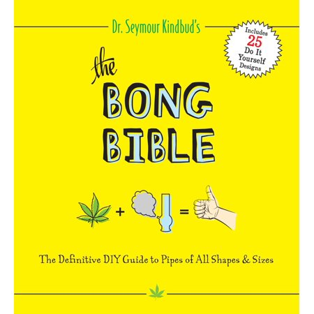 The Bong Bible : The Definitive DIY Guide to Pipes of All Shapes and