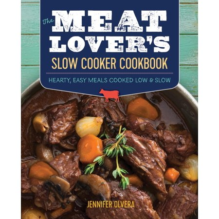 The Meat Lover's Slow Cooker Cookbook : Hearty, Easy Meals Cooked Low and