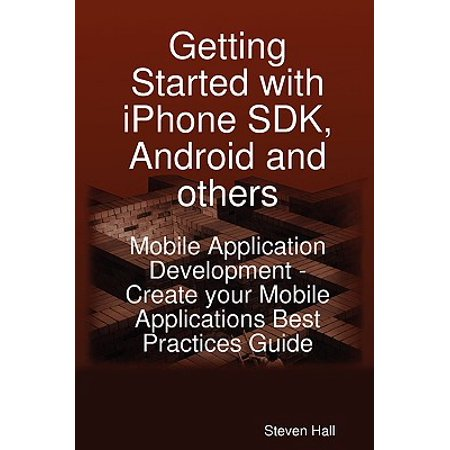 Getting Started with iPhone SDK, Android and Others : Mobile Application Development - Create Your Mobile Applications Best Practices