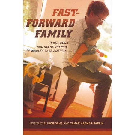 Fast-Forward Family: Home, Work, and Relationships in Middle-Class America
