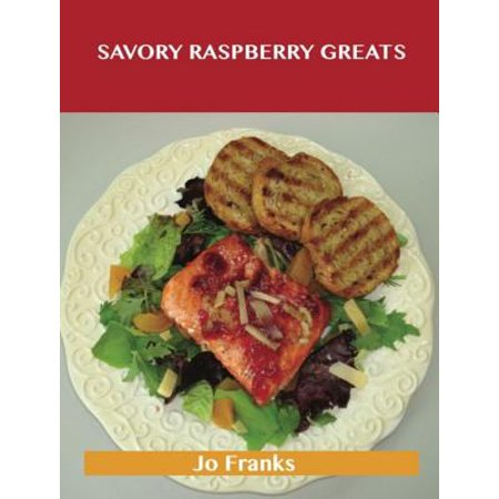 - Savory Raspberry Greats: Delicious Savory Raspberry Recipes, The Top 51 Savory Raspberry Recipes - eBook
