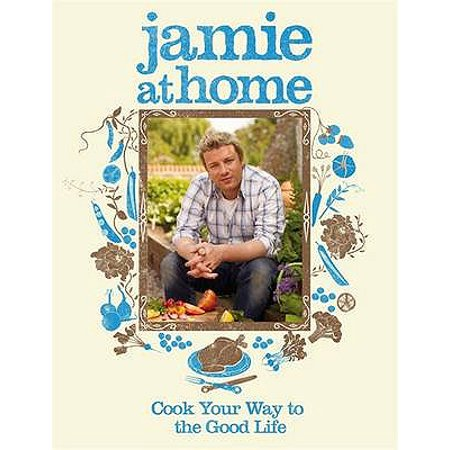 Jamie at Home : Cook Your Way to the Good Life