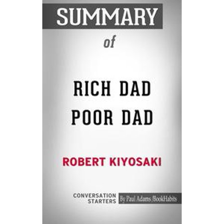 Summary of Rich Dad Poor Dad: What the Rich Teach Their Kids About Money That the Poor and Middle Class Do Not! -