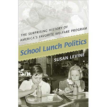 School Lunch Politics : The Surprising History of America's Favorite Welfare (History Of Social Welfare Policies And Programs)