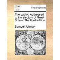 The Patriot. Addressed to the Electors of Great Britain. the Third Edition.