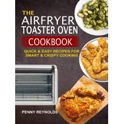 The Airfryer Toaster Oven Cookbook: Quick & Easy Recipes For Smart & Crispy Cooking - eBook