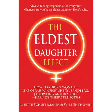 The Eldest Daughter Effect : How First Born Women – like Oprah Winfrey, Sheryl Sandberg, JK Rowling and Beyoncé – Harness their Strengths