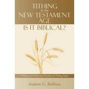 Tithing in the New Testament Age : Is It Biblical?: A Biblical and Historical Analysis of Tithing Today