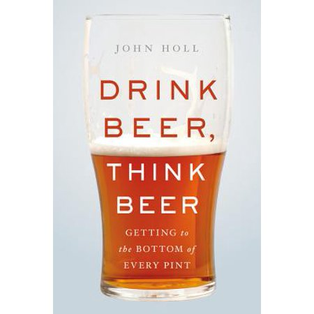 Drink Beer, Think Beer : Getting to the Bottom of Every Pint