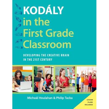 Kodály in the First Grade Classroom : Developing the Creative Brain in the 21st Century for $<!---->