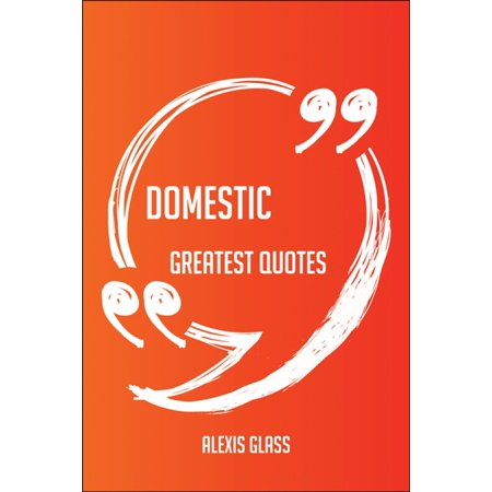 Domestic Greatest Quotes - Quick, Short, Medium Or Long Quotes. Find The Perfect Domestic Quotations For All Occasions - Spicing Up Letters, Speeches, And Everyday Conversations. - eBook Domestic Sport Compact Cars