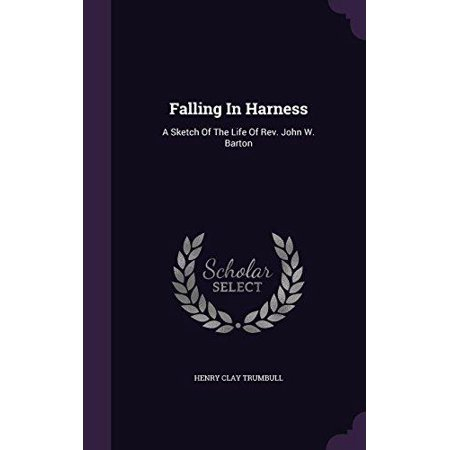Falling In Harness  A Sketch Of The Life Of Rev  John W  Barton