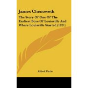 James Chenoweth : The Story of One of the Earliest Boys of Louisville and Where Louisville Started (1921)