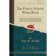 The Public School Word-Book : A Contribution to a Historical Glossary of Words Phrases and Turns of Expression Obsolete and in Present Use Peculiar to Our Great Public Schools Together with Some That Have Been or Are Modish at the Universities