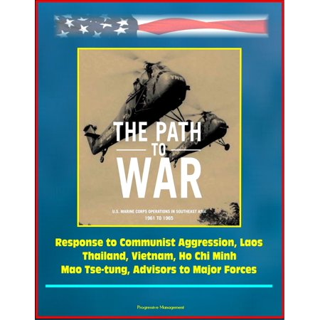 The Path to War: U.S. Marine Corps Operations in Southeast Asia 1961 to 1965 - Response to Communist Aggression, Laos, Thailand, Vietnam, Ho Chi Minh, Mao Tse-tung, Advisors to Major Forces -