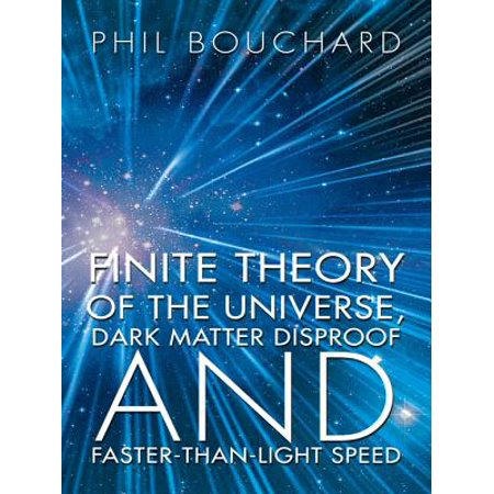 Finite Theory of the Universe, Dark Matter Disproof and Faster-Than-Light Speed -