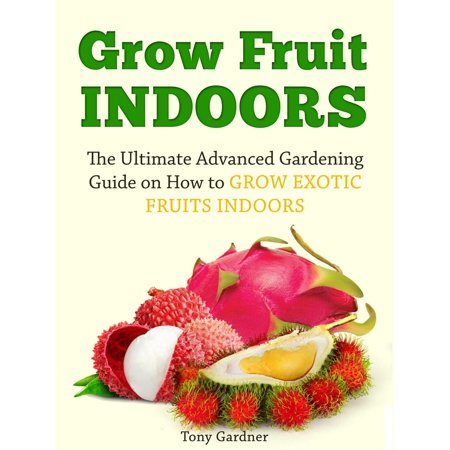 Grow Fruit Indoors: The Ultimate Advanced Gardening Guide on How to Grow Exotic Fruits Indoors - eBook