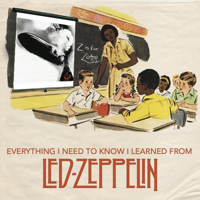 Everything I Need to Know I Learned from Led Zeppelin : Classic Rock Wisdom from the Greatest Band of All Time (Classic Rock Birthdays)