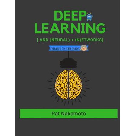 Neural Networks and Deep Learning : Neural Networks and Deep Learning, Deep Learning Explained to Your Granny ()