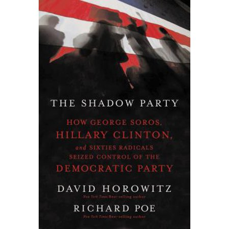 The Shadow Party : How George Soros, Hillary Clinton, and Sixties Radicals Seized Control of the Democratic Party