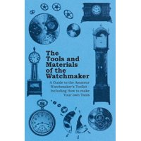 The Tools and Materials of the Watchmaker - A Guide to the Amateur Watchmaker's Toolkit - Including How to make your own Tools (Paperback)