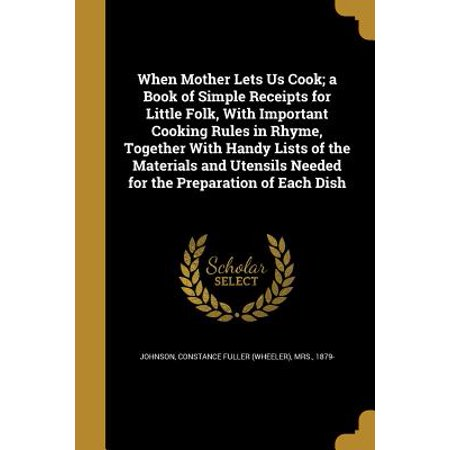 When Mother Lets Us Cook; A Book of Simple Receipts for Little Folk, with Important Cooking Rules in Rhyme, Together with Handy Lists of the Materials and Utensils Needed for the Preparation of Each Dish ()