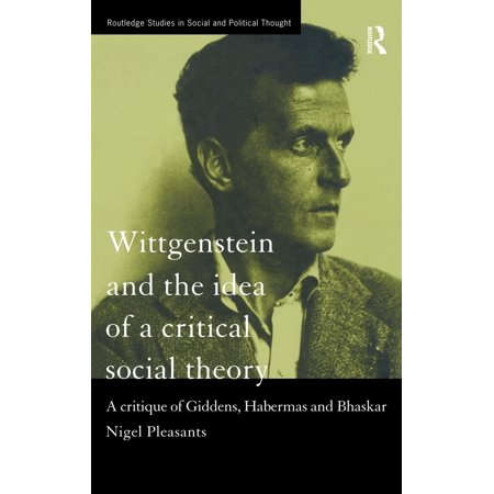 Wittgenstein And The Idea Of A Critical Social Theory  A Critique Of Giddens  Habermas And Bhaskar
