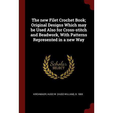 The New Filet Crochet Book; Original Designs Which May Be Used Also for Cross-Stitch and Beadwork, with Patterns Represented in a New (Beadwork Free Patterns)