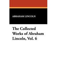 The Collected Works of Abraham Lincoln, Vol. 6 (Paperback)