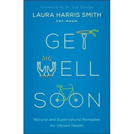 Get Well Soon : Natural and Supernatural Remedies for Vibrant Health