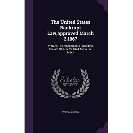 The United States Bankrupt Law  Approved March 2 1867  With All The Amendments  Including The Act Of June 22 1874 And A Full Index