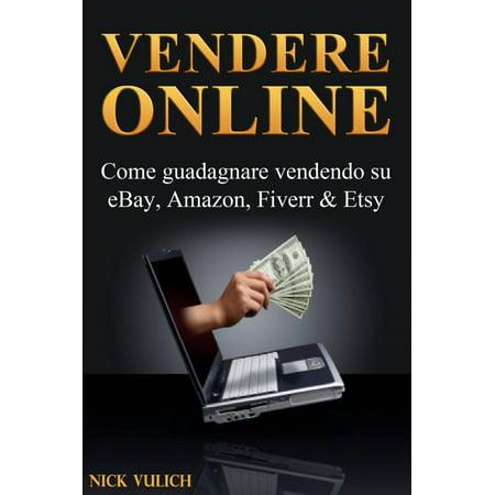 Vendere Online - Come guadagnare vendendo su eBay, Amazon, Fiverr & Etsy -