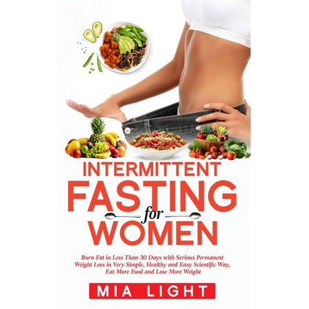Intermittent Fasting for Women: Burn Fat in Less Than 30 Days with Serious Permanent Weight Loss in Very Simple, Healthy and Easy Scientific Way, Eat More Food and Lose More Weight - (Best Way To Eat Healthy And Lose Weight)