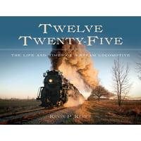 Twelve Twenty-Five : The Life and Times of a Steam Locomotive