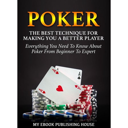 Poker: The Best Techniques For Making You A Better Player. Everything You Need To Know About Poker From Beginner To Expert (Ultimiate Poker Book) - (Best Player For Vob Files)