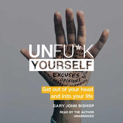 Unfu*k Yourself : Get Out of Your Head and Into Your (Not Wanting To Get Out Of Bed)