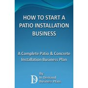 How To Start A Patio Installation Business: A Complete Patio & Concrete Installation Business Plan - eBook