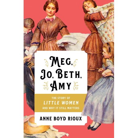 Meg, Jo, Beth, Amy: The Story of Little Women and Why It Still Matters -