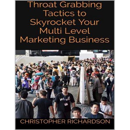 Throat Grabbing Tactics to Skyrocket Your Multi Level Marketing Business -