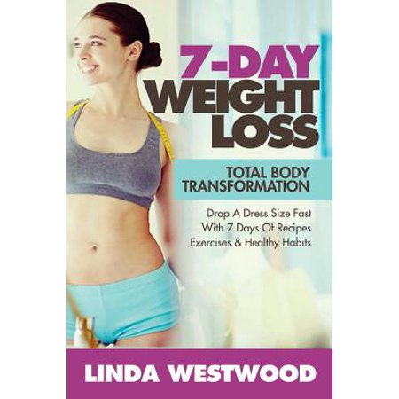 Weight Loss : 7-Day Total Body Transformation: Drop a Dress Size Fast with 7 Days of Recipes, Exercises & Healthy