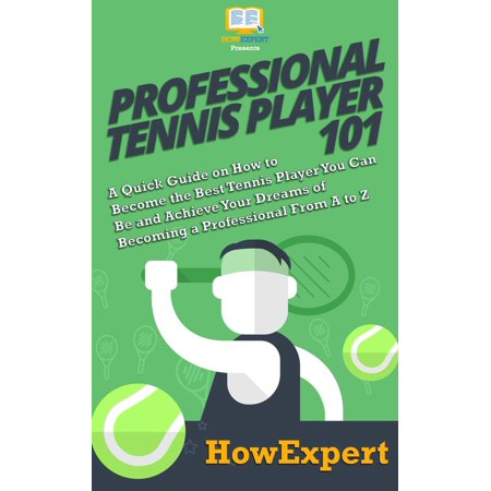 Professional Tennis Player 101: A Quick Guide on How to Become the Best Tennis Player You Can Be and Achieve Your Dreams of Becoming a Professional From A to Z - (Best Male Tennis Players Of All Time)